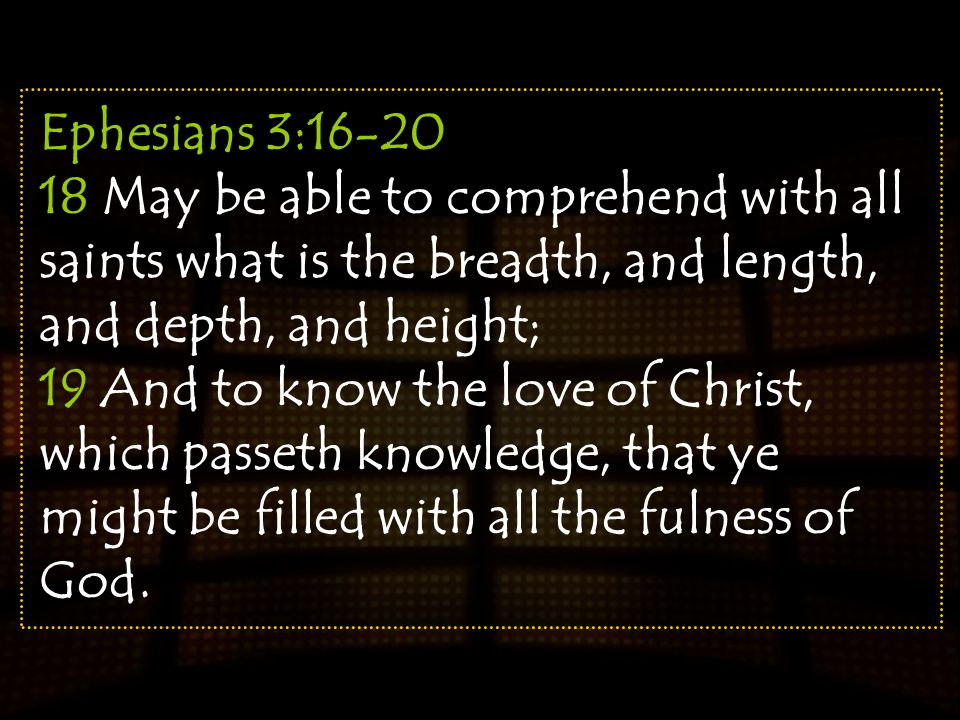 Ephesians 3:16-20 18 May be able to comprehend with all saints what is the breadth, and length, and depth, and height; 19 And to know the love of Chri
