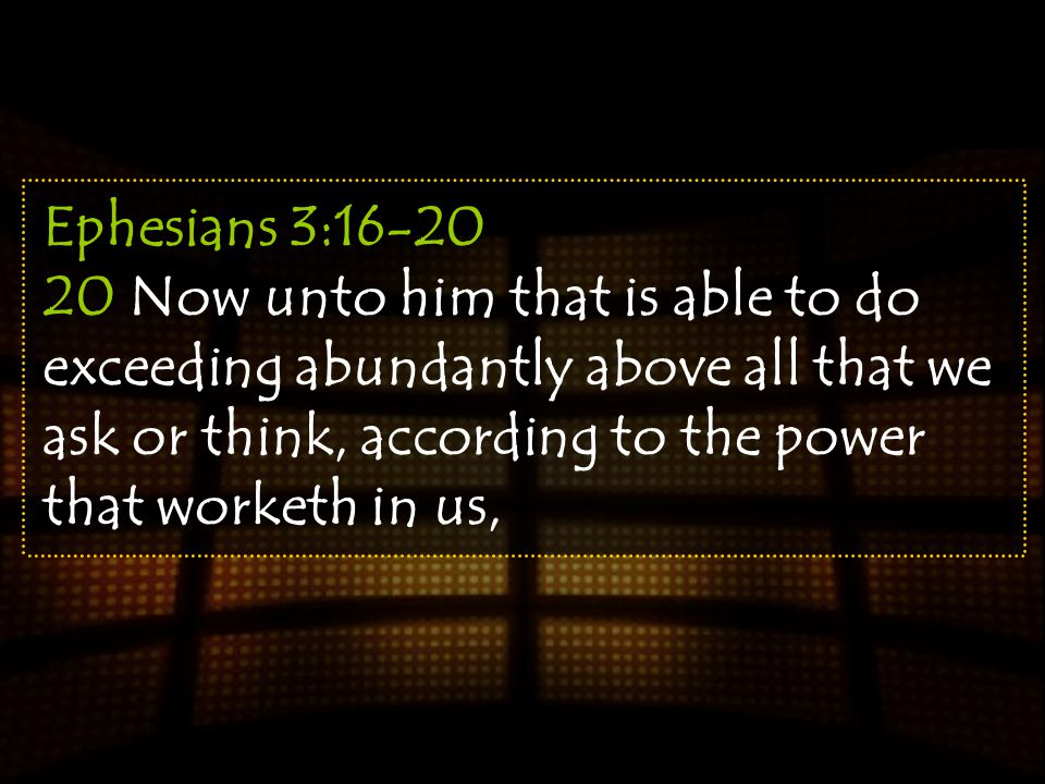 Ephesians 3:16-20 20 Now unto him that is able to do exceeding abundantly above all that we ask or think, according to the power that worketh in us,