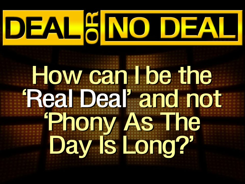 How can I be the 'Real Deal' and not 'Phony As The Day Is Long?'