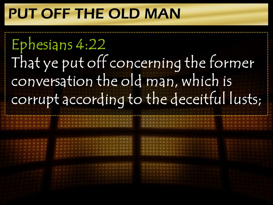 PUT OFF THE OLD MAN Ephesians 4:22 That ye put off concerning the former conversation the old man, which is corrupt according to the deceitful lusts;
