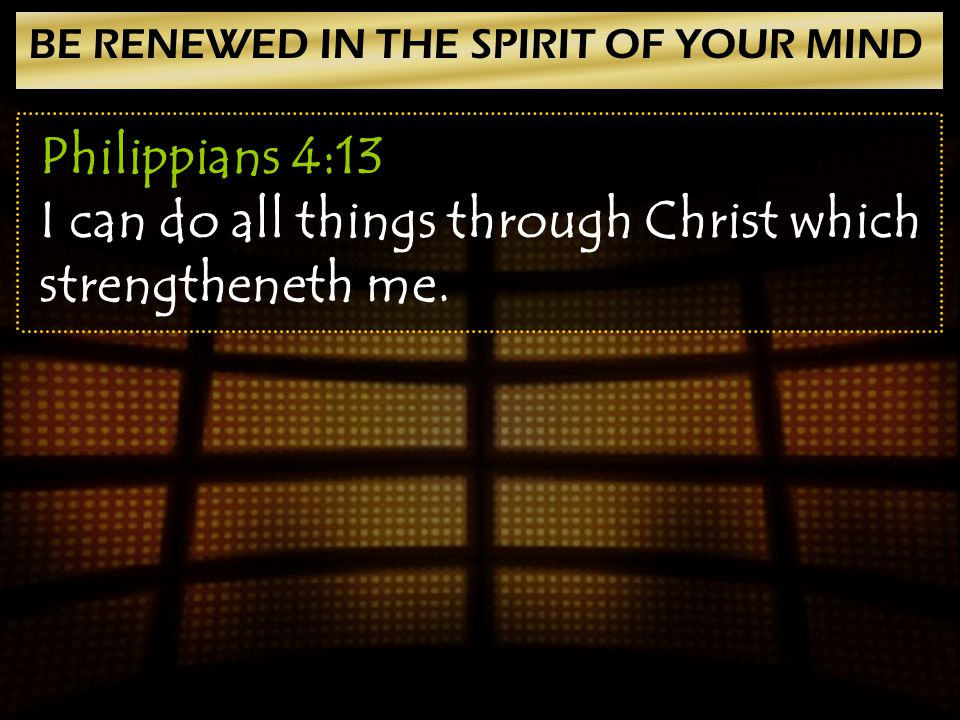 BE RENEWED IN THE SPIRIT OF YOUR MIND Philippians 4:13 I can do all things through Christ which strengtheneth me.