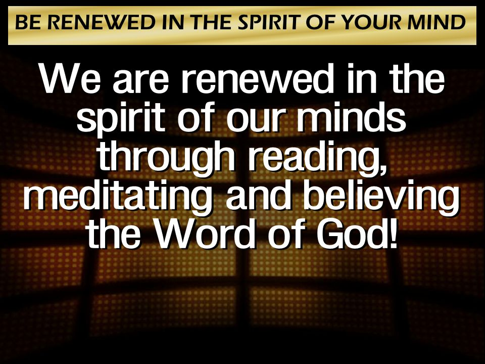BE RENEWED IN THE SPIRIT OF YOUR MIND We are renewed in the spirit of our minds through reading, meditating and believing the Word of God!