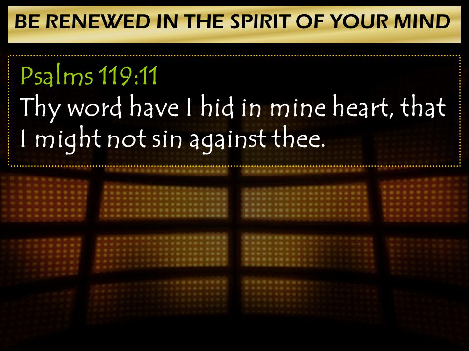 BE RENEWED IN THE SPIRIT OF YOUR MIND Psalms 119:11 Thy word have I hid in mine heart, that I might not sin against thee.