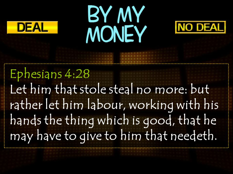 Ephesians 4:28 Let him that stole steal no more: but rather let him labour, working with his hands the thing which is good, that he may have to give t