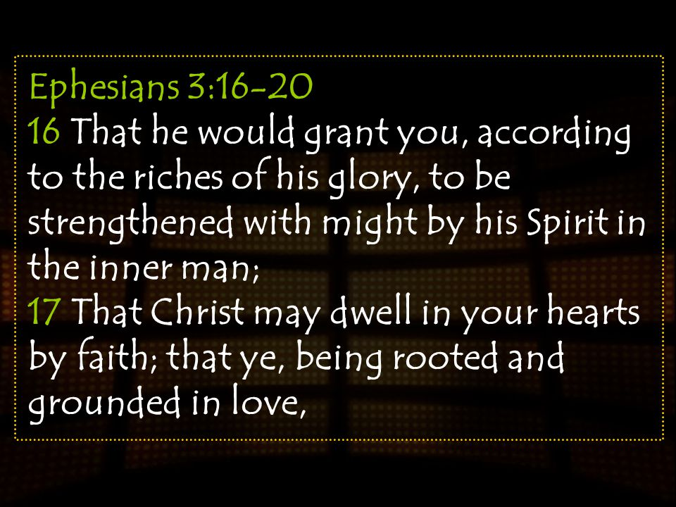 Ephesians 3:16-20 16 That he would grant you, according to the riches of his glory, to be strengthened with might by his Spirit in the inner man; 17 T