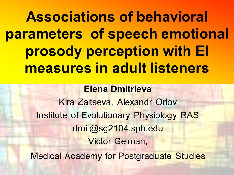 Associations of behavioral parameters of speech emotional prosody perception with EI measures in adult listeners Elena Dmitrieva Kira Zaitseva, Alexandr Orlov Institute of Evolutionary Physiology RAS dmit@sg2104.spb.edu Victor Gelman, Medical Academy for Postgraduate Studies
