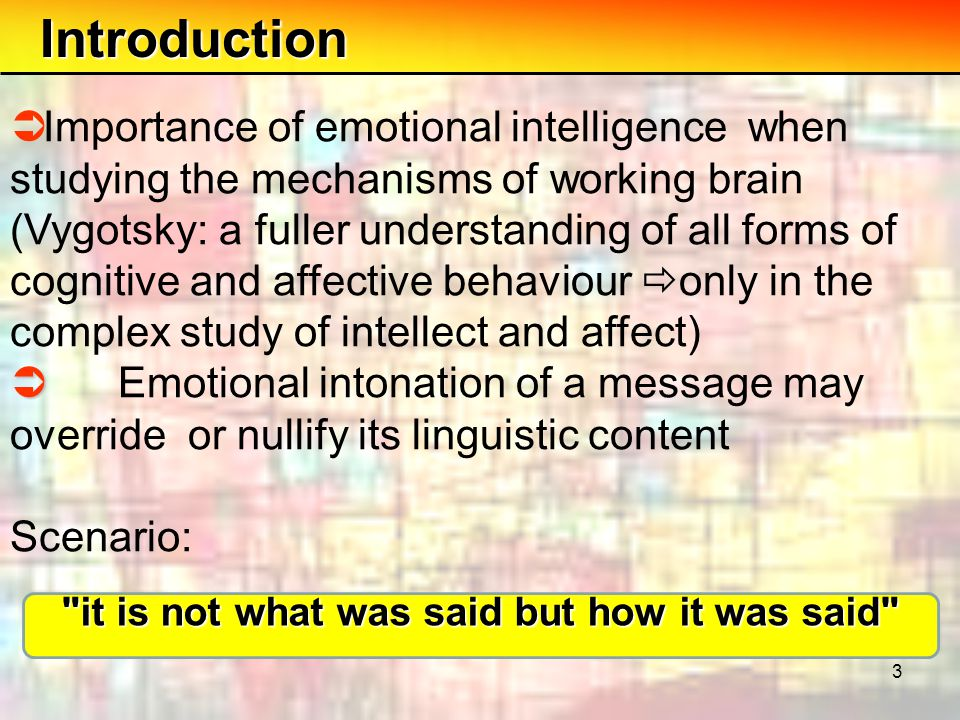 3 Introduction  Importance of emotional intelligence when studying the mechanisms of working brain (Vygotsky: a fuller understanding of all forms of cognitive and affective behaviour  only in the complex study of intellect and affect)   Emotional intonation of a message may override or nullify its linguistic content Scenario: it is not what was said but how it was said