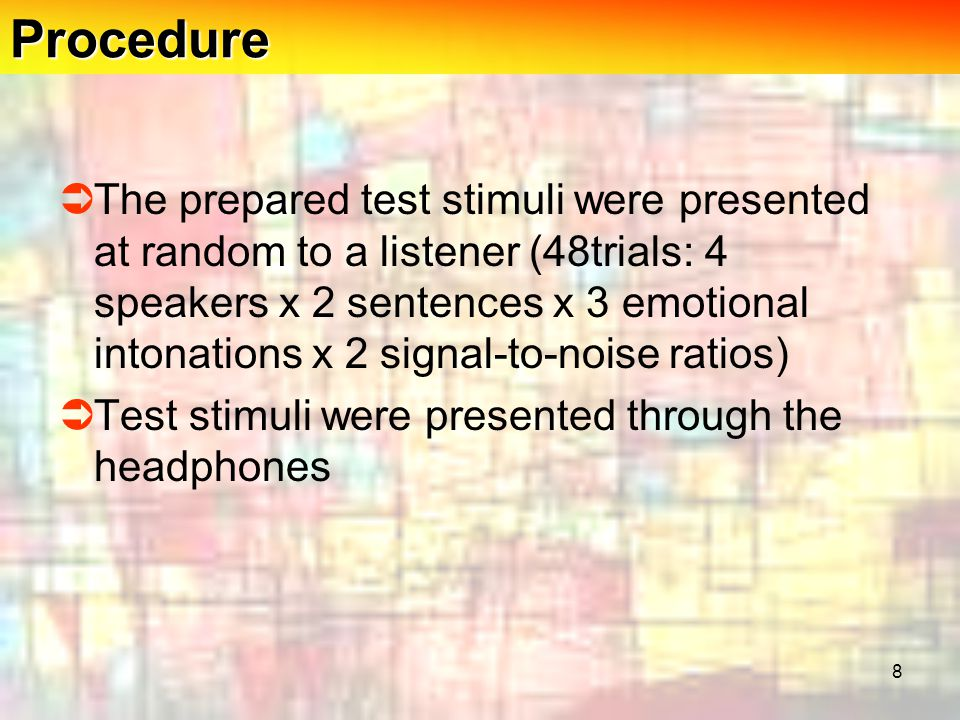  The prepared test stimuli were presented at random to a listener (48trials: 4 speakers x 2 sentences x 3 emotional intonations x 2 signal-to-noise ratios)  Test stimuli were presented through the headphones 8Procedure