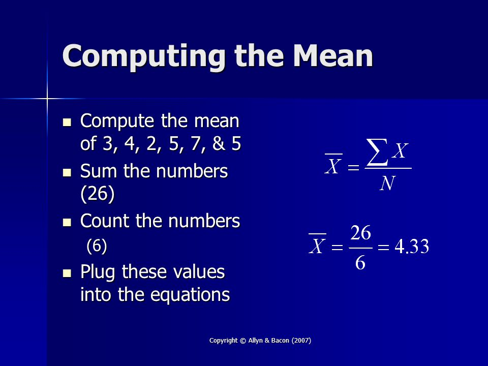 Copyright © Allyn & Bacon (2007) Computing the Mean Compute the mean of 3, 4, 2, 5, 7, & 5 Compute the mean of 3, 4, 2, 5, 7, & 5 Sum the numbers (26) Sum the numbers (26) Count the numbers Count the numbers(6) Plug these values into the equations Plug these values into the equations