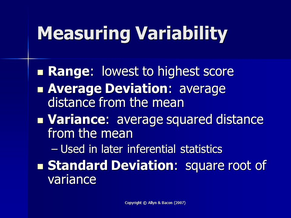 Copyright © Allyn & Bacon (2007) Measuring Variability Range: lowest to highest score Range: lowest to highest score Average Deviation: average distance from the mean Average Deviation: average distance from the mean Variance: average squared distance from the mean Variance: average squared distance from the mean –Used in later inferential statistics Standard Deviation: square root of variance Standard Deviation: square root of variance