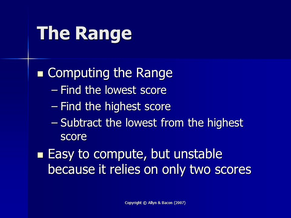 Copyright © Allyn & Bacon (2007) The Range Computing the Range Computing the Range –Find the lowest score –Find the highest score –Subtract the lowest from the highest score Easy to compute, but unstable because it relies on only two scores Easy to compute, but unstable because it relies on only two scores