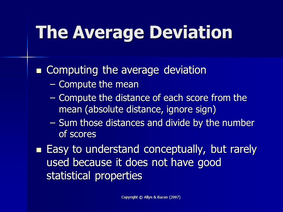 Copyright © Allyn & Bacon (2007) The Average Deviation Computing the average deviation Computing the average deviation –Compute the mean –Compute the distance of each score from the mean (absolute distance, ignore sign) –Sum those distances and divide by the number of scores Easy to understand conceptually, but rarely used because it does not have good statistical properties Easy to understand conceptually, but rarely used because it does not have good statistical properties