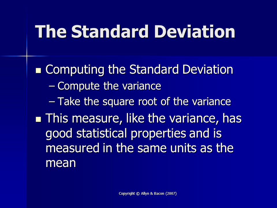 Copyright © Allyn & Bacon (2007) The Standard Deviation Computing the Standard Deviation Computing the Standard Deviation –Compute the variance –Take the square root of the variance This measure, like the variance, has good statistical properties and is measured in the same units as the mean This measure, like the variance, has good statistical properties and is measured in the same units as the mean