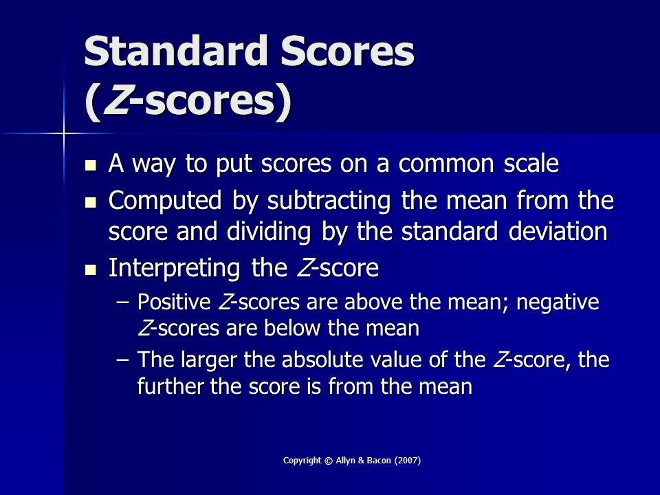Copyright © Allyn & Bacon (2007) Standard Scores (Z-scores) A way to put scores on a common scale A way to put scores on a common scale Computed by subtracting the mean from the score and dividing by the standard deviation Computed by subtracting the mean from the score and dividing by the standard deviation Interpreting the Z-score Interpreting the Z-score –Positive Z-scores are above the mean; negative Z-scores are below the mean –The larger the absolute value of the Z-score, the further the score is from the mean