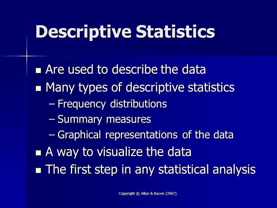 Copyright © Allyn & Bacon (2007) Frequency Distributions First step in organization of data First step in organization of data –Can see how the scores are distributed Used with all types of data Used with all types of data Illustrate relationships between variables in a cross-tabulation Illustrate relationships between variables in a cross-tabulation Simplify distributions by using a grouped frequency distribution Simplify distributions by using a grouped frequency distribution