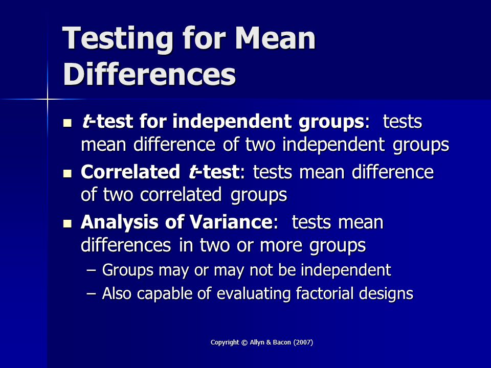 Copyright © Allyn & Bacon (2007) Testing for Mean Differences t-test for independent groups: tests mean difference of two independent groups t-test for independent groups: tests mean difference of two independent groups Correlated t-test: tests mean difference of two correlated groups Correlated t-test: tests mean difference of two correlated groups Analysis of Variance: tests mean differences in two or more groups Analysis of Variance: tests mean differences in two or more groups –Groups may or may not be independent –Also capable of evaluating factorial designs