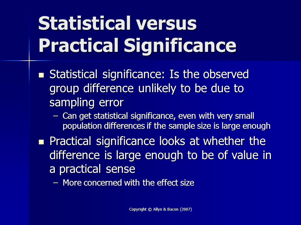 Copyright © Allyn & Bacon (2007) Statistical versus Practical Significance Statistical significance: Is the observed group difference unlikely to be due to sampling error Statistical significance: Is the observed group difference unlikely to be due to sampling error –Can get statistical significance, even with very small population differences if the sample size is large enough Practical significance looks at whether the difference is large enough to be of value in a practical sense Practical significance looks at whether the difference is large enough to be of value in a practical sense –More concerned with the effect size