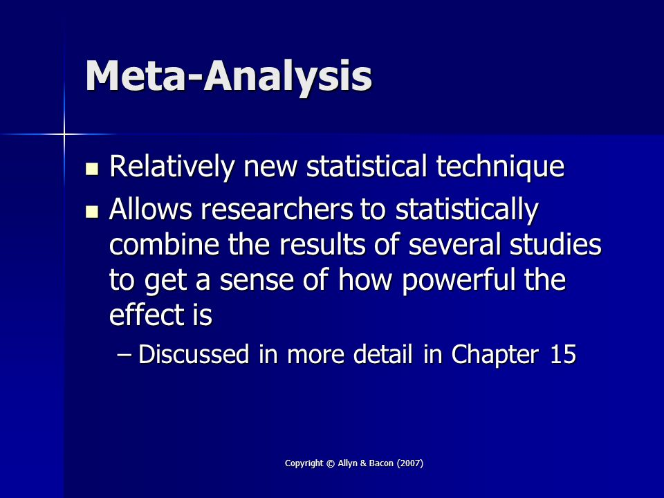 Copyright © Allyn & Bacon (2007) Meta-Analysis Relatively new statistical technique Relatively new statistical technique Allows researchers to statistically combine the results of several studies to get a sense of how powerful the effect is Allows researchers to statistically combine the results of several studies to get a sense of how powerful the effect is –Discussed in more detail in Chapter 15