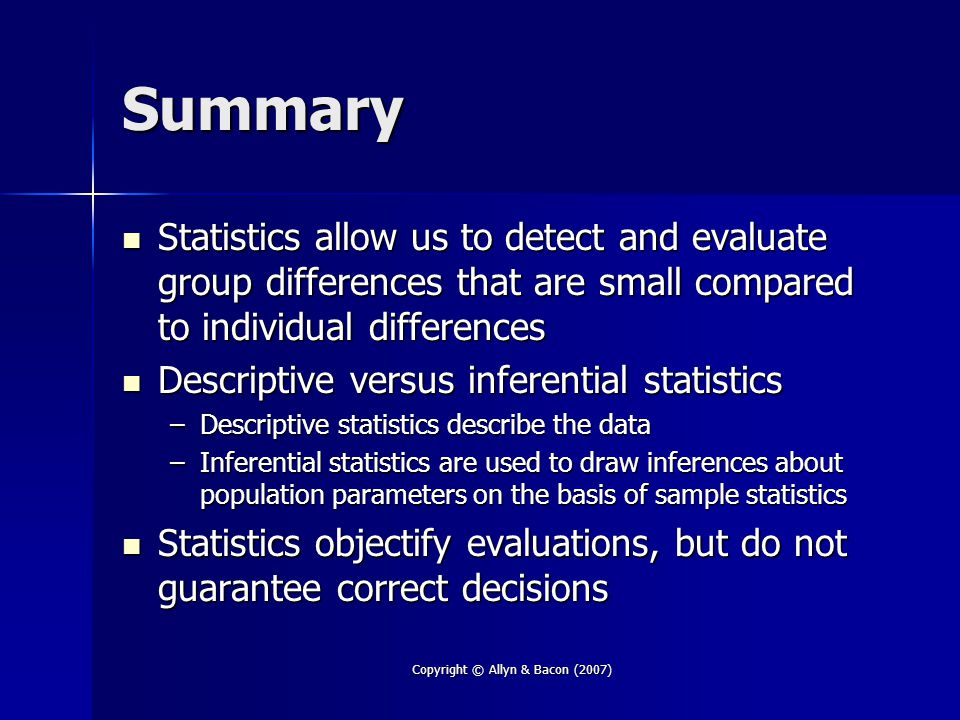 Copyright © Allyn & Bacon (2007) Summary Statistics allow us to detect and evaluate group differences that are small compared to individual differences Statistics allow us to detect and evaluate group differences that are small compared to individual differences Descriptive versus inferential statistics Descriptive versus inferential statistics –Descriptive statistics describe the data –Inferential statistics are used to draw inferences about population parameters on the basis of sample statistics Statistics objectify evaluations, but do not guarantee correct decisions Statistics objectify evaluations, but do not guarantee correct decisions