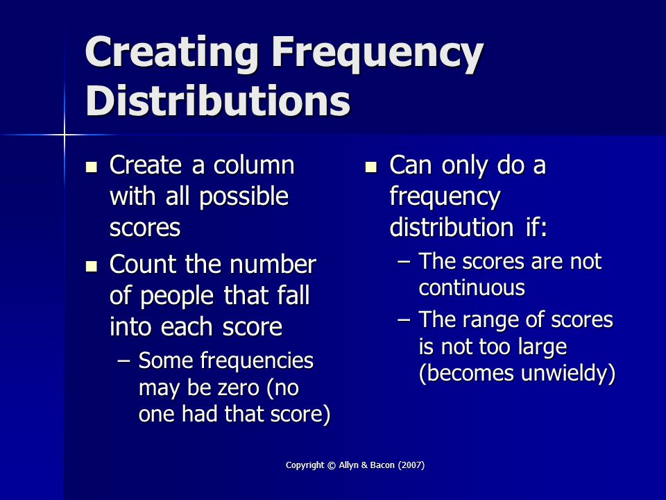 Copyright © Allyn & Bacon (2007) Creating Frequency Distributions Create a column with all possible scores Create a column with all possible scores Count the number of people that fall into each score Count the number of people that fall into each score –Some frequencies may be zero (no one had that score) Can only do a frequency distribution if: Can only do a frequency distribution if: –The scores are not continuous –The range of scores is not too large (becomes unwieldy)