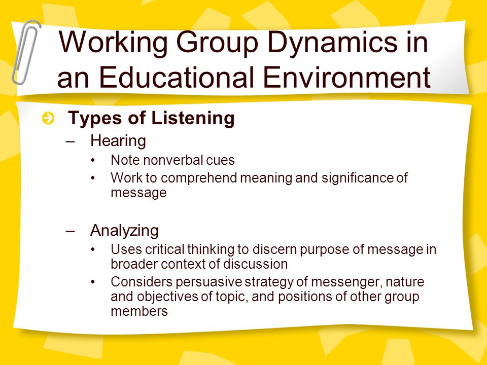 Working Group Dynamics in an Educational Environment Types of Listening –Hearing Note nonverbal cues Work to comprehend meaning and significance of message –Analyzing Uses critical thinking to discern purpose of message in broader context of discussion Considers persuasive strategy of messenger, nature and objectives of topic, and positions of other group members