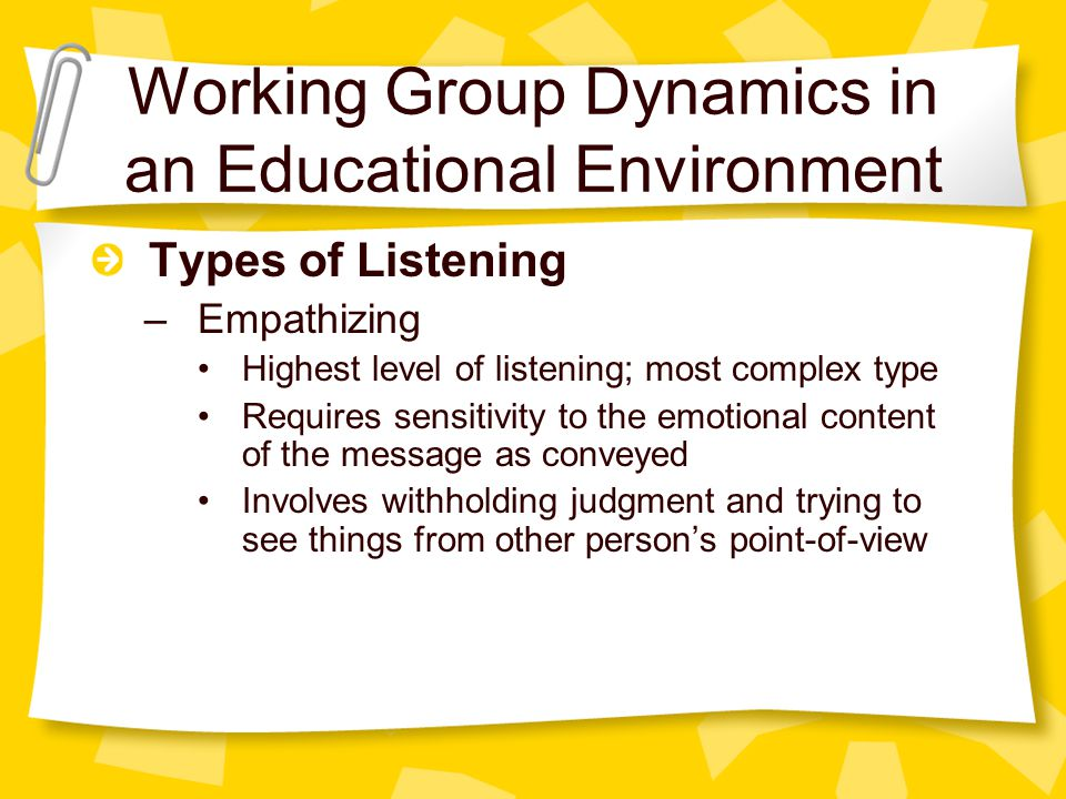Working Group Dynamics in an Educational Environment Types of Listening –Empathizing Highest level of listening; most complex type Requires sensitivity to the emotional content of the message as conveyed Involves withholding judgment and trying to see things from other person's point-of-view