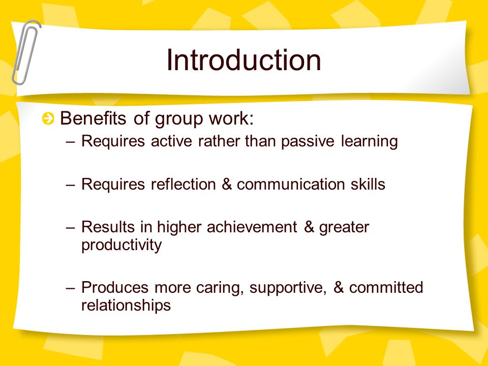 Introduction Benefits of group work: –Requires active rather than passive learning –Requires reflection & communication skills –Results in higher achievement & greater productivity –Produces more caring, supportive, & committed relationships
