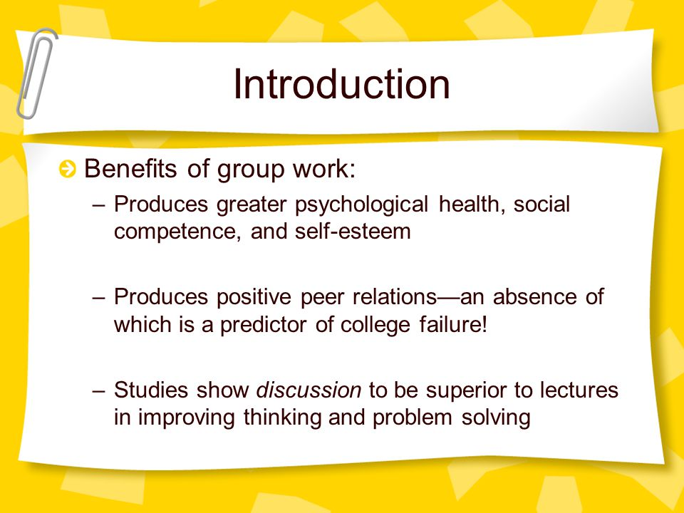 Introduction Benefits of group work: –Produces greater psychological health, social competence, and self-esteem –Produces positive peer relations—an absence of which is a predictor of college failure.