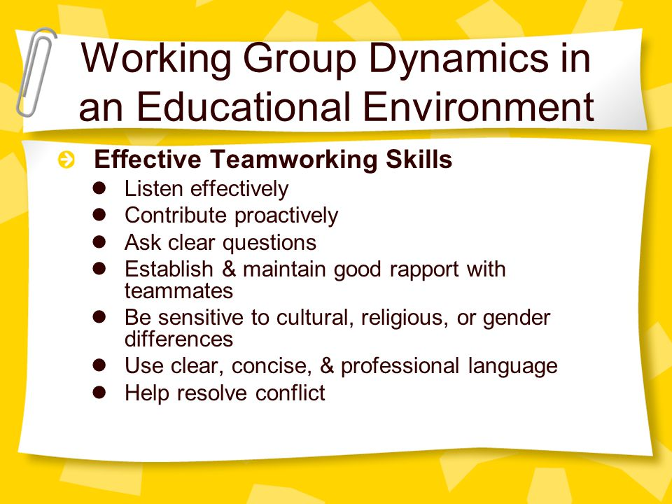 Working Group Dynamics in an Educational Environment Effective Teamworking Skills Listen effectively Contribute proactively Ask clear questions Establish & maintain good rapport with teammates Be sensitive to cultural, religious, or gender differences Use clear, concise, & professional language Help resolve conflict