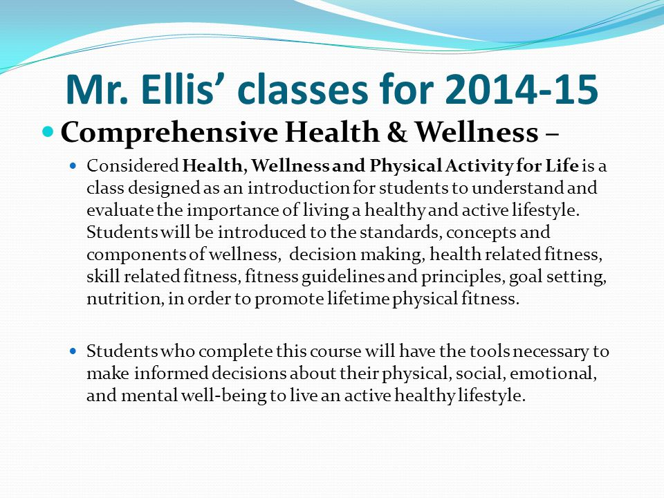 Mr. Ellis' classes for 2014-15 Comprehensive Health & Wellness – Considered Health, Wellness and Physical Activity for Life is a class designed as an