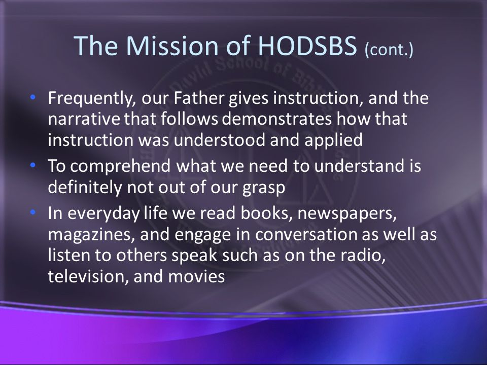 The Mission of HODSBS (cont.) Frequently, our Father gives instruction, and the narrative that follows demonstrates how that instruction was understood and applied To comprehend what we need to understand is definitely not out of our grasp In everyday life we read books, newspapers, magazines, and engage in conversation as well as listen to others speak such as on the radio, television, and movies