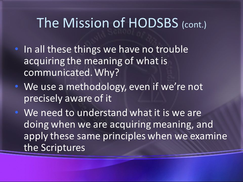 The Mission of HODSBS (cont.) In all these things we have no trouble acquiring the meaning of what is communicated.