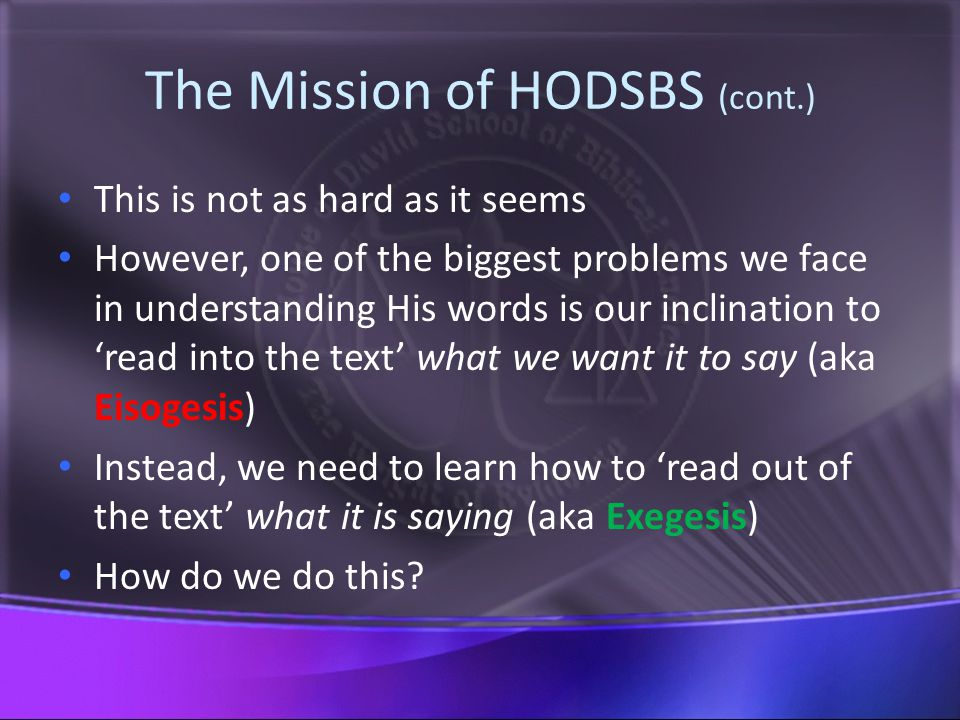 The Mission of HODSBS (cont.) This is not as hard as it seems However, one of the biggest problems we face in understanding His words is our inclination to 'read into the text' what we want it to say (aka Eisogesis) Instead, we need to learn how to 'read out of the text' what it is saying (aka Exegesis) How do we do this