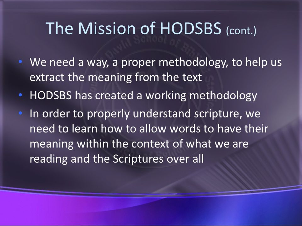 The Mission of HODSBS (cont.) We need a way, a proper methodology, to help us extract the meaning from the text HODSBS has created a working methodology In order to properly understand scripture, we need to learn how to allow words to have their meaning within the context of what we are reading and the Scriptures over all