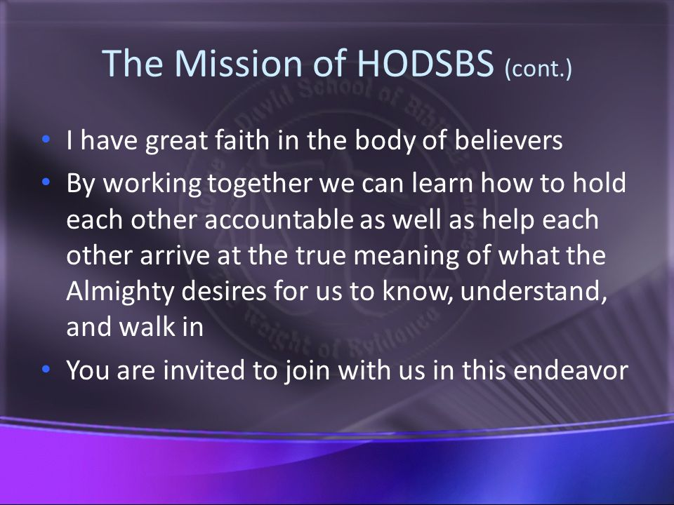 The Mission of HODSBS (cont.) I have great faith in the body of believers By working together we can learn how to hold each other accountable as well as help each other arrive at the true meaning of what the Almighty desires for us to know, understand, and walk in You are invited to join with us in this endeavor