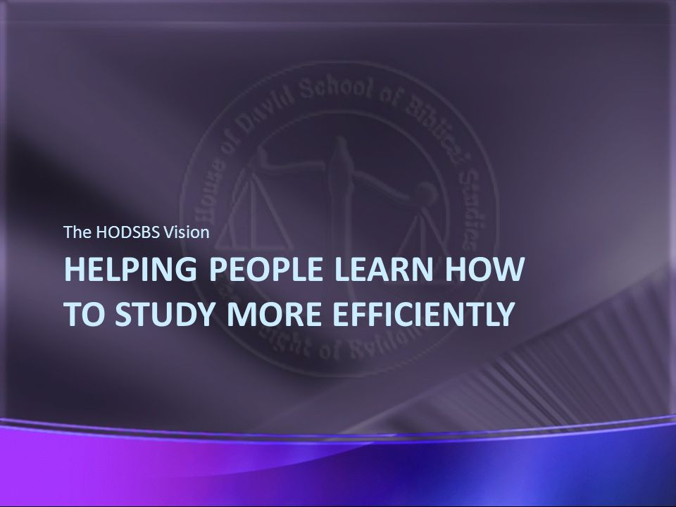 HELPING PEOPLE LEARN HOW TO STUDY MORE EFFICIENTLY The HODSBS Vision