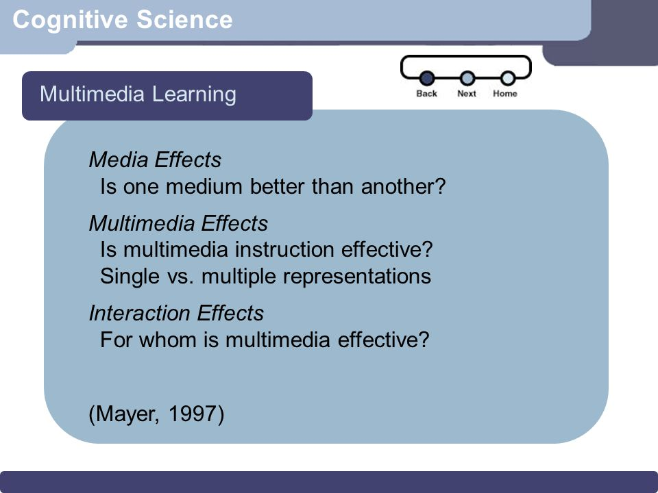 Cognitive Science Media Effects Is one medium better than another? Multimedia Effects Is multimedia instruction effective? Single vs. multiple represe