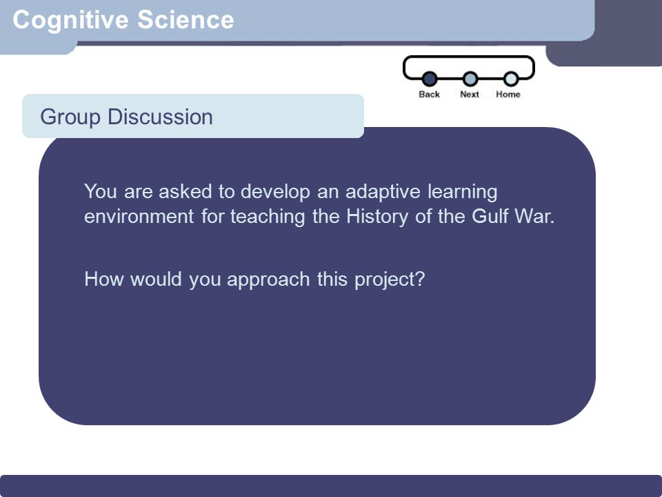 Scenario Cognitive Science Group Discussion You are asked to develop an adaptive learning environment for teaching the History of the Gulf War. How wo