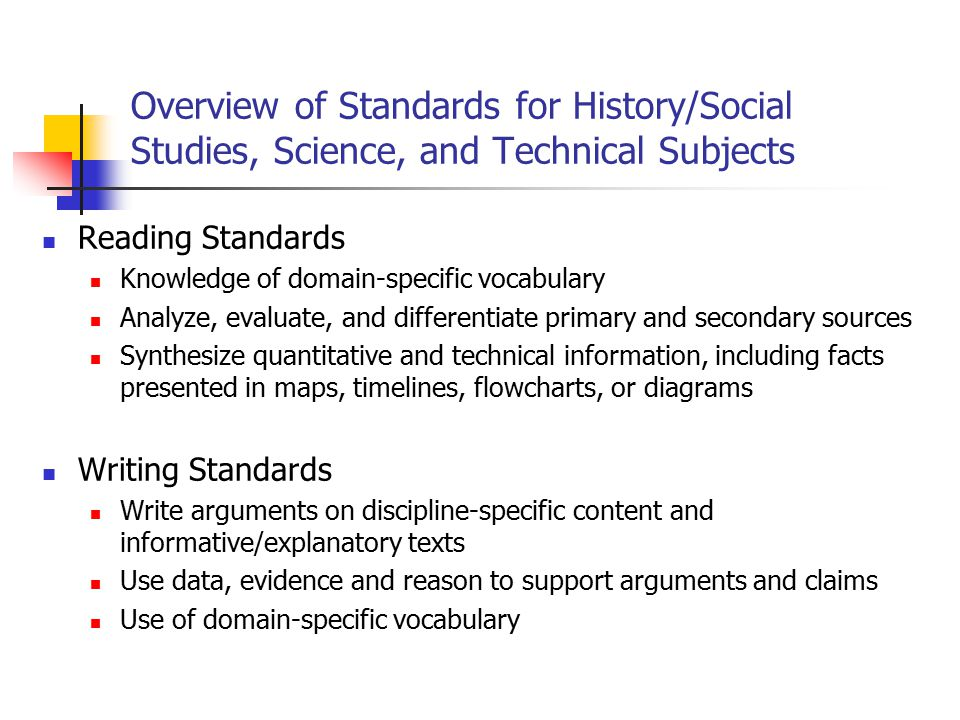 Overview of Standards for History/Social Studies, Science, and Technical Subjects Reading Standards Knowledge of domain-specific vocabulary Analyze, evaluate, and differentiate primary and secondary sources Synthesize quantitative and technical information, including facts presented in maps, timelines, flowcharts, or diagrams Writing Standards Write arguments on discipline-specific content and informative/explanatory texts Use data, evidence and reason to support arguments and claims Use of domain-specific vocabulary