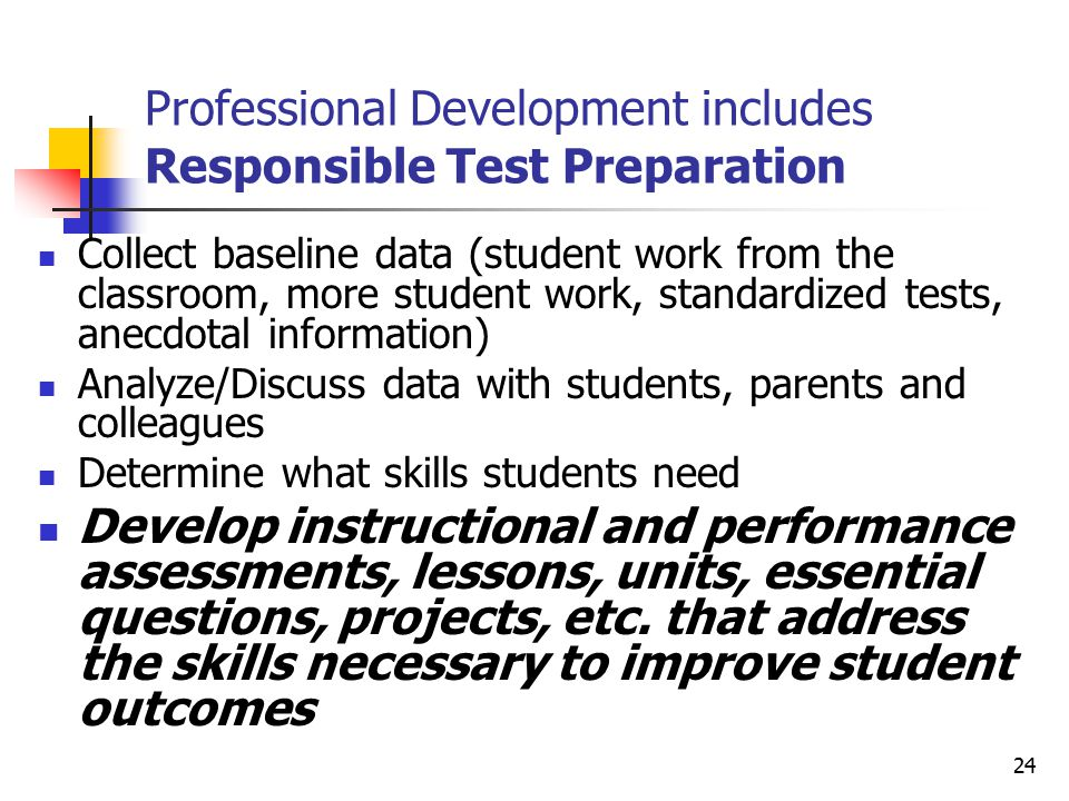 24 Professional Development includes Responsible Test Preparation Collect baseline data (student work from the classroom, more student work, standardized tests, anecdotal information) Analyze/Discuss data with students, parents and colleagues Determine what skills students need Develop instructional and performance assessments, lessons, units, essential questions, projects, etc.