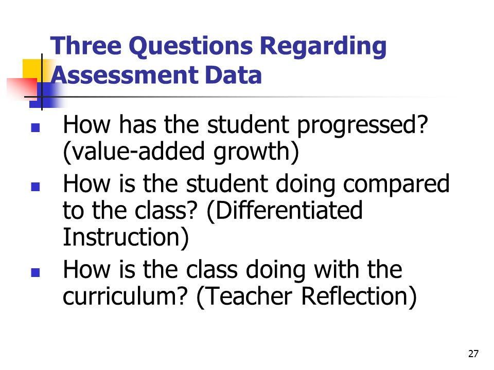 27 Three Questions Regarding Assessment Data How has the student progressed.