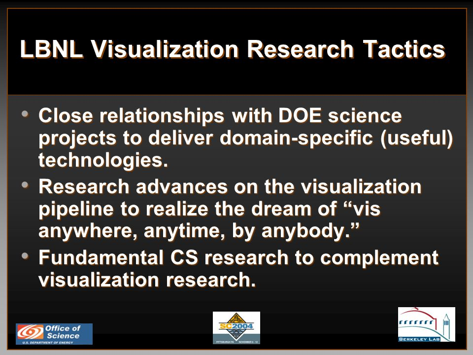 LBNL Visualization Research Tactics Close relationships with DOE science projects to deliver domain-specific (useful) technologies.
