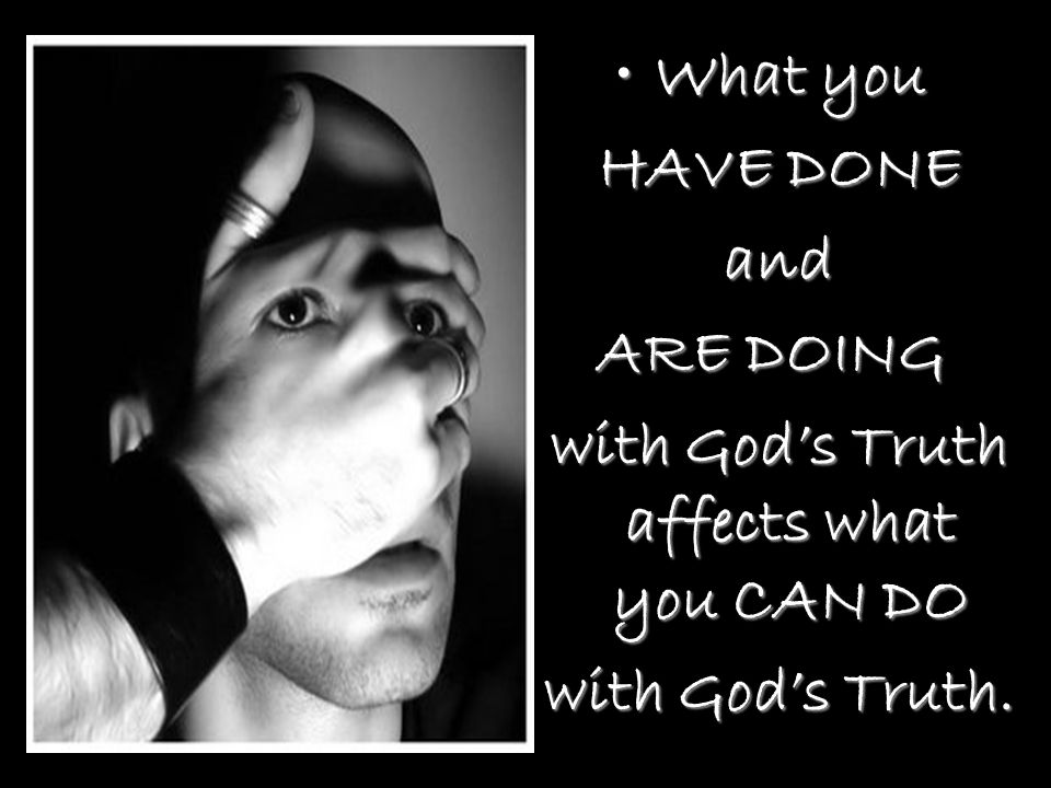 What youWhat you HAVE DONE HAVE DONE and and ARE DOING with God's Truth affects what you CAN DO with God's Truth affects what you CAN DO with God's Truth.