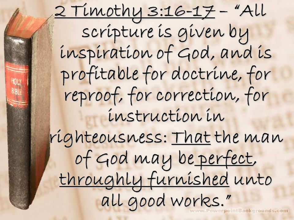 2 Timothy 3:16-17 – All scripture is given by inspiration of God, and is profitable for doctrine, for reproof, for correction, for instruction in righteousness: That the man of God may be perfect, throughly furnished unto all good works.