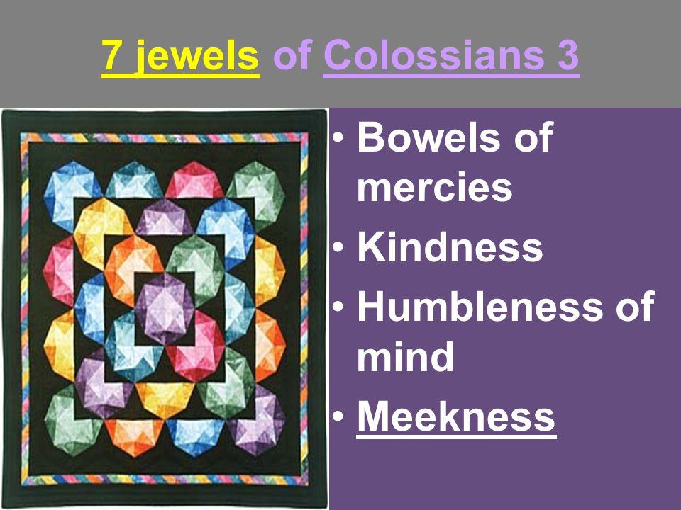 7 jewels of Colossians 3 Bowels of mercies Kindness Humbleness of mind Meekness