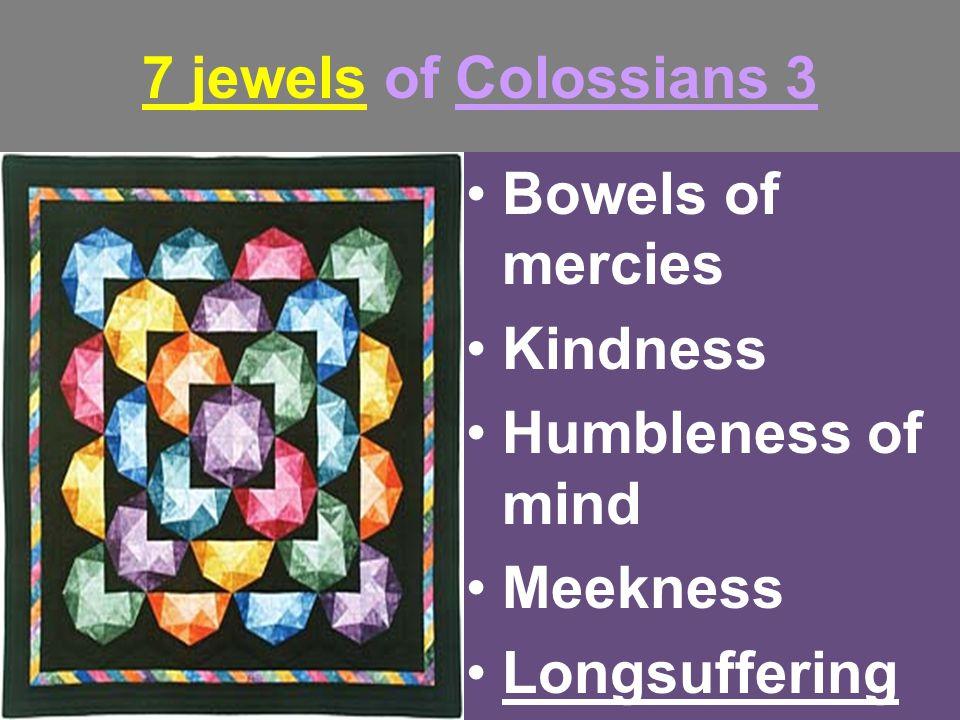7 jewels of Colossians 3 Bowels of mercies Kindness Humbleness of mind Meekness Longsuffering