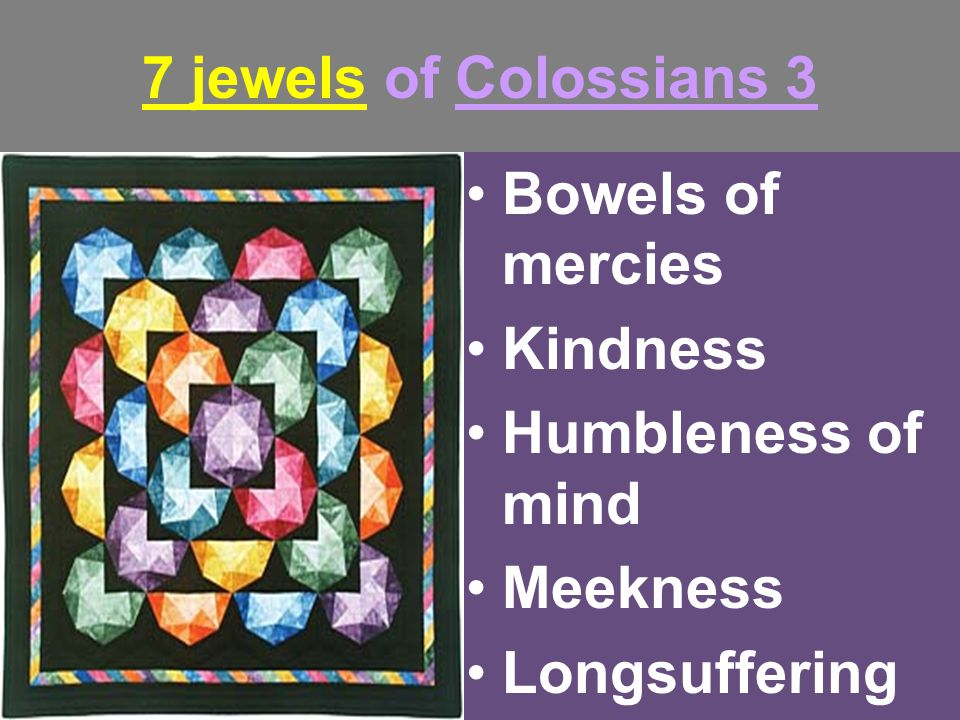 7 jewels of Colossians 3 Bowels of mercies Kindness Humbleness of mind Meekness Longsuffering Forbearance