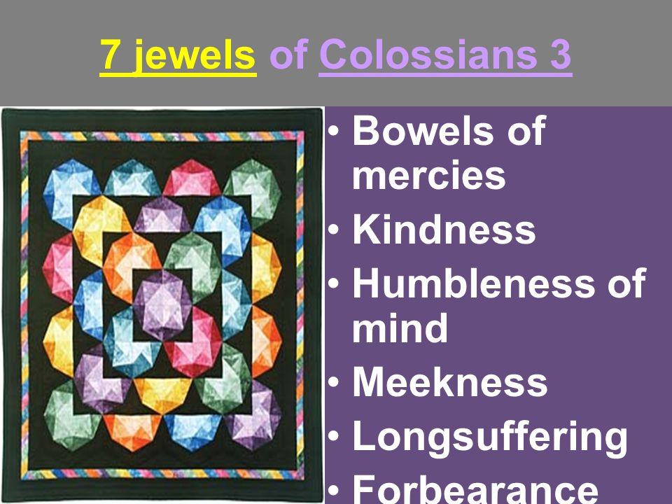 7 jewels of Colossians 3 Bowels of mercies Kindness Humbleness of mind Meekness Longsuffering Forbearance Forgiveness