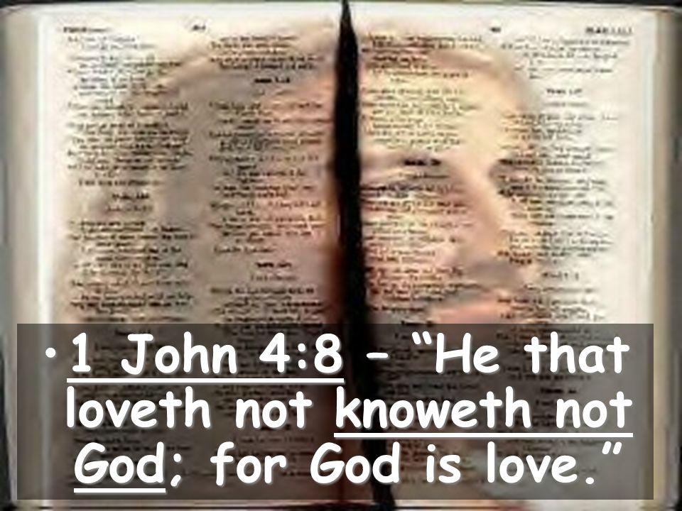 1 John 4:8 – He that loveth not knoweth not God; for God is love. 1 John 4:8 – He that loveth not knoweth not God; for God is love.