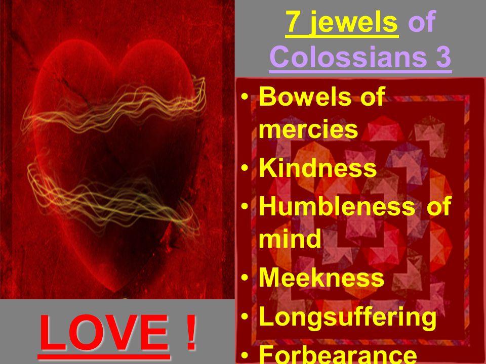 7 jewels of Colossians 3 Bowels of mercies Kindness Humbleness of mind Meekness Longsuffering Forbearance Forgiveness LOVE !